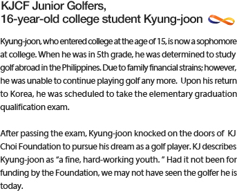 Kyung-joon, who entered college at the age of 15, is now a sophomore at college. When he was in 5th grade, he was determined to study golf abroad in the Philippines. Due to family financial strains; however, he was unable to continue playing golf any more.  Upon his return to Korea, he was scheduled to take the elementary graduation qualification exam.Kyung-joon, who entered college at the age of 15, is now a sophomore at college. When he was in 5th grade, he was determined to study golf abroad in the Philippines. Due to family financial strains; however, he was unable to continue playing golf any more.  Upon his return to Korea, he was scheduled to take the elementary graduation qualification exam.