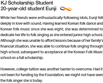 While her friends were enthusiastically following idols, Eunji fell deeply in love with sound. Having learned Korean folk dance and Korean folk music since she was eight, she was determined to dedicate her life to folk singing as she entered junior high school.  Although she was unable to afford lessons because of her family's financial situation, she was able to continue folk singing through high school, subsequent to acceptance at the Korean Folk Music school on a full scholarship. However, college tuition was another barrier to overcome. Had it not been for funding by the Foundation, we might not have seen the folk singer she is today.